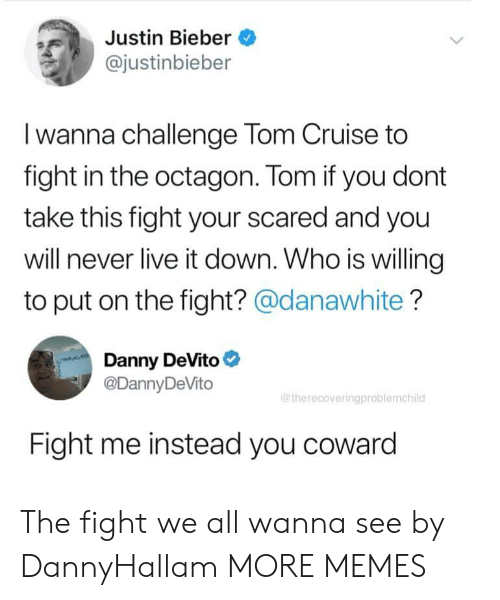 Dank, Justin Bieber, and Memes: Justin Bieber  @justinbieber  Iwanna challenge Tom Cruise to  fight in the octagon. Tom if you dont  take this fight your scared and you  will never live it down. Who is willing  to put on the fight? @danawhite?  Danny DeVito  @DannyDeVito  @therecoveringproblemchild  Fight me instead you coward The fight we all wanna see by DannyHallam MORE MEMES