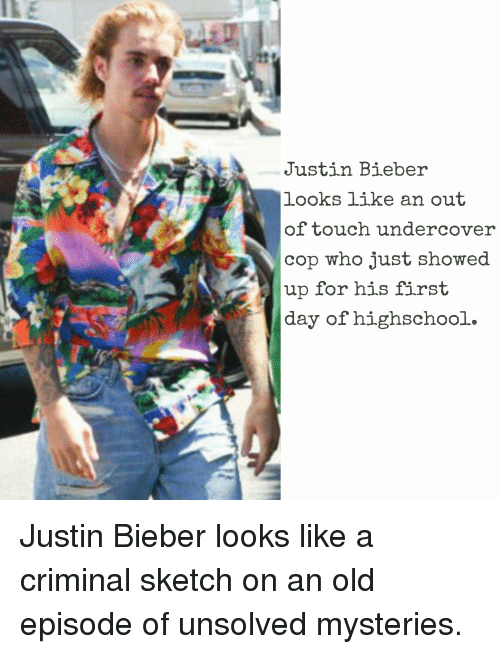 Funny, Justin Bieber, and Old: Justin Bieber  looks like an out  of touch undercover  cop who just showed  up for his first  day of highschool. Justin Bieber looks like a criminal sketch on an old episode of unsolved mysteries.