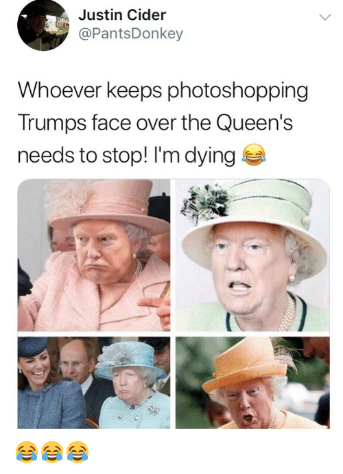 Memes, 🤖, and Queens: Justin Cider  PantsDonkey  Whoever keeps photoshopping  Trumps face over the Queen's  needs to stop! I'm dying 😂😂😂