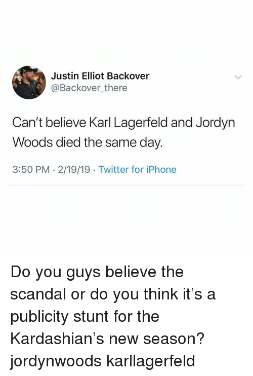Iphone, Twitter, and Kardashian: Justin Elliot Backover  @Backover_there  Can't believe Karl Lagerfeld and Jordyn  Woods died the same day.  3:50 PM - 2/19/19 Twitter for iPhone Do you guys believe the scandal or do you think it's a publicity stunt for the Kardashian's new season? jordynwoods karllagerfeld