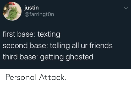 Friends, Texting, and Personal: justin  @farringtOn  first base: texting  second base: telling all ur friends  third base: getting ghosted Personal Attack.
