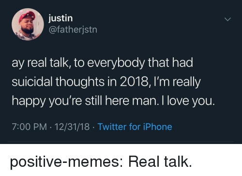 Iphone, Love, and Memes: justin  @fatherjstn  ay real talk, to everybody that had  suicidal thoughts in 2018, l'm really  happy you're still here man. I love you.  7:00 PM - 12/31/18 Twitter for iPhone positive-memes:  Real talk.