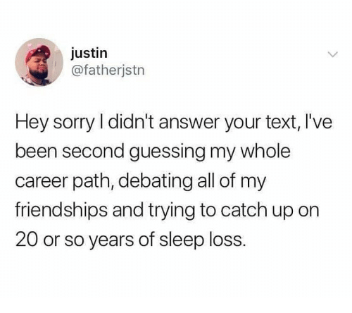 Sorry, Text, and Sleep: justin  @fatherjstn  Hey sorry I didn't answer your text, l've  been second guessing my whole  career path, debating all of my  friendships and trying to catch up on  20 or so years of sleep loss.
