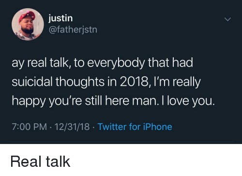 Iphone, Love, and Twitter: justin  @fatherjstrn  ay real talk, to everybody that had  suicidal thoughts in 2018, l'm really  happy you're still here man. I love you.  7:00 PM 12/31/18 Twitter for iPhone Real talk