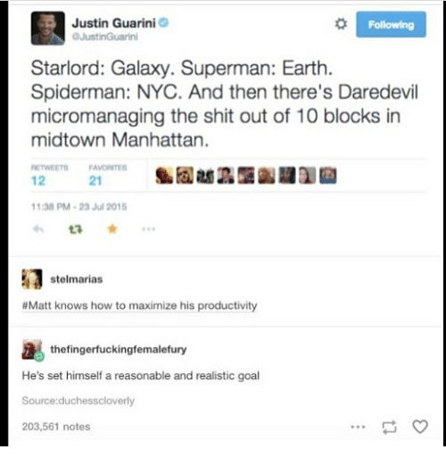 Memes, Shit, and Superman: Justin Guarini  Starlord: Galaxy. Superman: Earth.  Spiderman: NYC. And then there's Daredevil  micromanaging the shit out of 10 blocks in  midtown Manhattan.  ETWEETS FAVORITES  12  21  1:38 PM-23 Jul 201  t3 ★ …  stelmarias  # Matt knows how to maximize his productivity  thefingerfuckingfemalefury  He's set himself a reasonable and realistic goal  ource:duchesscloverly  203,561 notes