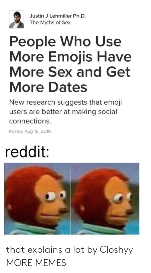 Dank, Emoji, and Memes: Justin J Lehmiller Ph.D.  The Myths of Sex  People Who Use  More Emojis Have  More Sex and Get  More Dates  New research suggests that emoji  users are better at making social  connections.  Posted Aug 16, 2019  reddit: that explains a lot by Closhyy MORE MEMES