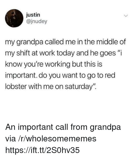 "Red Lobster, Work, and Grandpa: justin  @jnudey  my grandpa called me in the middle of  my shift at work today and he goes ""i  know you're working but this is  important. do you want to go to red  lobster with me on saturday"". An important call from grandpa via /r/wholesomememes https://ift.tt/2S0hv35"