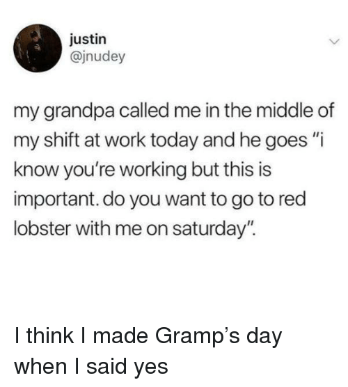 """Red Lobster, Work, and Grandpa: justin  @jnudey  my grandpa called me in the middle of  my shift at work today and he goes """"i  know you're working but this is  important. do you want to go to red  lobster with me on saturday"""". I think I made Gramp's day when I said yes"""