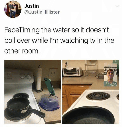 Water, Room, and Boil: Justin  @JustinHillister  FaceTiming the water so it doesn't  boil over while I'm watching tv in the  other room