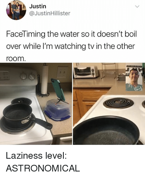 Water, Girl Memes, and Laziness: Justin  @JustinHillister  FaceTiming the water so it doesn't boil  over while l'm watching tv in the other  room Laziness level: ASTRONOMICAL