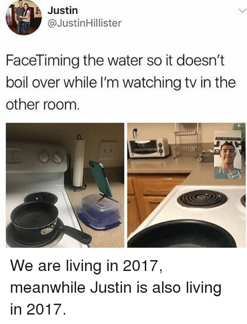 Water, Living, and Trendy: Justin  @JustinHillister  FaceTiming the water so it doesn't  boil over while I'm watching tv in the  other room  0 We are living in 2017, meanwhile Justin is also living in 2017.