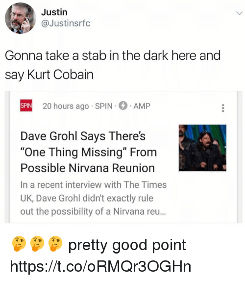 """Dave Grohl, Funny, and Nirvana: Justin  @Justinsrfc  Gonna take a stab in the dark here and  say Kurt Cobain  SPIN  SPIN 20 hours ago SPIN AMP  Dave Grohl Says There's  """"One Thing Missing"""" From  Possible Nirvana Reunion  In a recent interview with The Times  UK, Dave Grohl didn't exactly rule  out the possibility of a Nirvana reu... 🤔🤔🤔 pretty good point https://t.co/oRMQr3OGHn"""