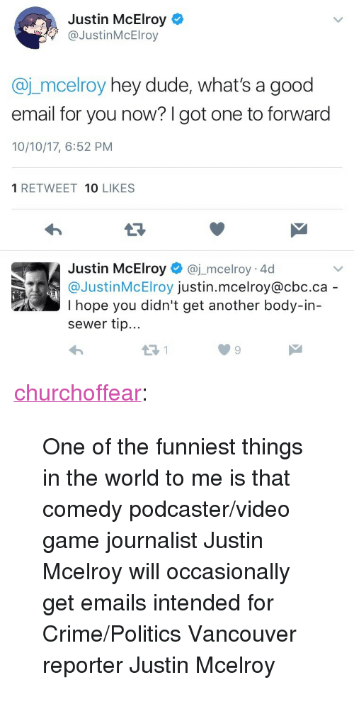 """Crime, Dude, and Politics: Justin McElroy  @JustinMcElroy  @j_mcelroy hey dude, what's a good  email for you now? I got one to forward  10/10/17, 6:52 PM  1 RETWEET 10 LIKES  Justin McElroy@j_mcelroy 4d  @JustinMcElroy justin.mcelroy@cbc.ca  I hope you didn't get another body-in-  sewer tip... <p><a href=""""http://churchoffear.tumblr.com/post/166415158412/one-of-the-funniest-things-in-the-world-to-me-is"""" class=""""tumblr_blog"""">churchoffear</a>:</p> <blockquote><p>One of the funniest things in the world to me is that comedy podcaster/video game journalist Justin Mcelroy will occasionally get emails intended for Crime/Politics Vancouver reporter Justin Mcelroy</p></blockquote>"""