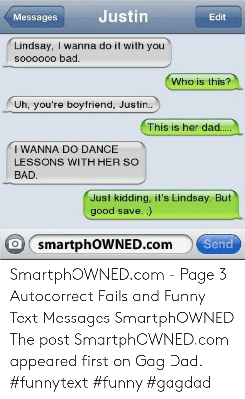 Autocorrect, Bad, and Dad: Justin  Messages  Edit  Lindsay, I wanna do it with you  sooo0oo bad  Who is this?  Uh, you're boyfriend, Justin..  This is her dad  I WANNA DO DANCE  LESSONS WITH HER SO  BAD  Just kidding, it's Lindsay. But  good save.;)  o smartphOWNED.com  Send SmartphOWNED.com - Page 3 Autocorrect Fails and Funny Text Messages SmartphOWNED The post SmartphOWNED.com appeared first on Gag Dad. #funnytext #funny #gagdad
