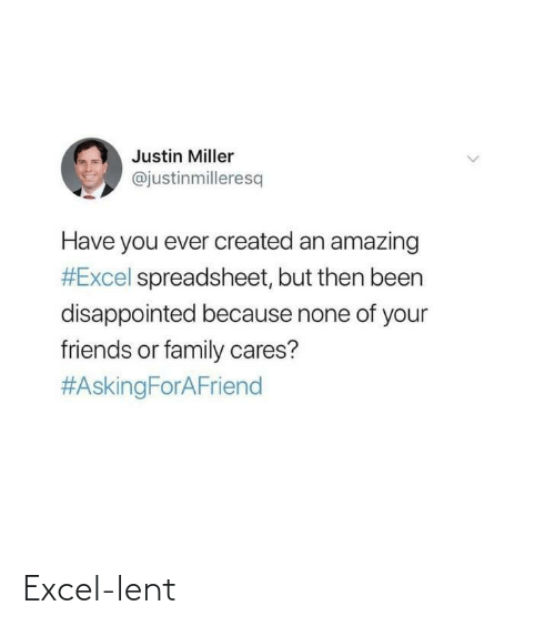 Disappointed, Family, and Friends: Justin Miller  @justinmilleresq  Have you ever created an amazing  #Excel spreadsheet, but then been  disappointed because none of your  friends or family cares?  Excel-lent