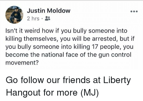 Friends, Memes, and Weird: Justin Moldow  2 hrs  Isn't it weird how if you bully someone into  killing themselves, you will be arrested, but if  you bully someone into killing 17 people, you  become the national face of the gun control  movement? Go follow our friends at Liberty Hangout for more (MJ)