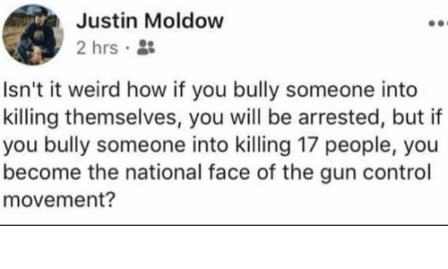 Memes, Weird, and Control: Justin Moldow  2 hrs.  Isn't it weird how if you bully someone into  killing themselves, you will be arrested, but if  you bully someone into killing 17 people, you  become the national face of the gun control  movement?