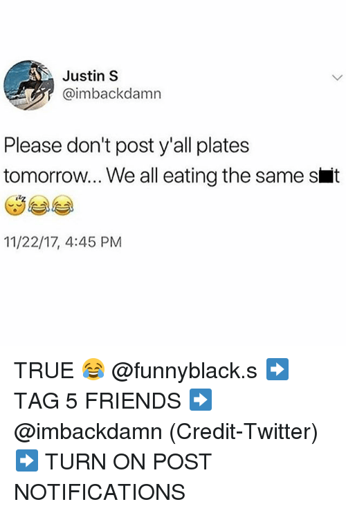 Friends, True, and Twitter: Justin S  @imbackdamn  Please don't post y'all plates  tomorrow... We all eating the same s t  11/22/17, 4:45 PM TRUE 😂 @funnyblack.s ➡️ TAG 5 FRIENDS ➡️ @imbackdamn (Credit-Twitter) ➡️ TURN ON POST NOTIFICATIONS
