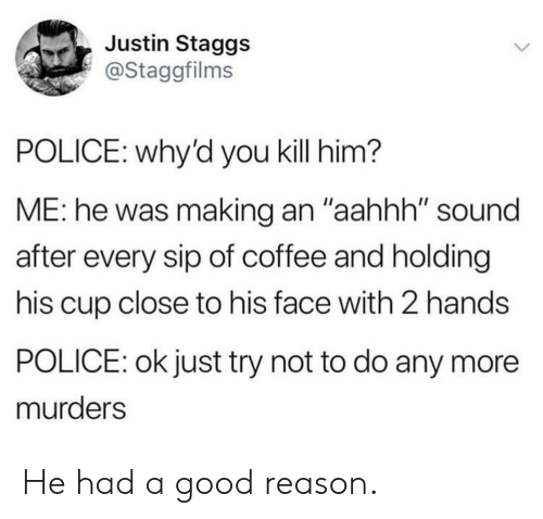 """Police, Coffee, and Good: Justin Staggs  @Staggfilms  POLICE: why'd you kill him?  ME: he was making an """"aahhh"""" sound  after every sip of coffee and holding  his cup close to his face with 2 hands  POLICE: ok just try not to do any more  murders He had a good reason."""