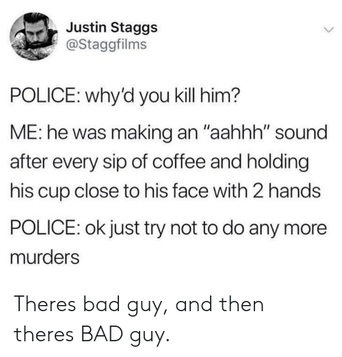 "Bad, Police, and Coffee: Justin Staggs  @Staggfilms  POLICE: why'd you kill him?  ME: he was making an ""aahhh"" sound  after every sip of coffee and holding  his cup close to his face with 2 hands  POLICE: ok just try not to do any more  murders Theres bad guy, and then theres BAD guy."