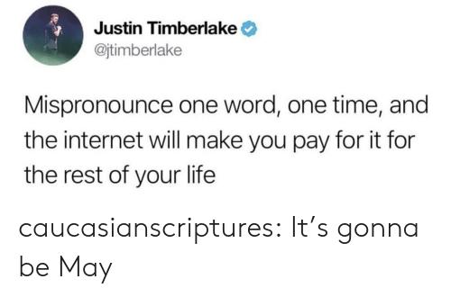 Internet, Justin TImberlake, and Life: Justin Timberlake  @jtimberlake  Mispronounce one word, one time, and  the internet will make you pay for it for  the rest of your life caucasianscriptures:  It's gonna be May
