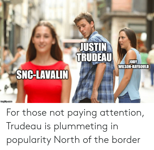 Justin Trudeau, For, and Snc Lavalin: JUSTIN  TRUDEAU  ODY  WILSON-RAYBOULD  SNC-LAVALIN For those not paying attention, Trudeau is plummeting in popularity North of the border