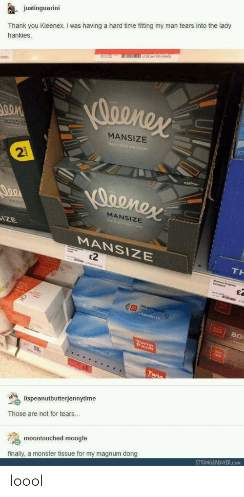 Monster, Thank You, and Time: justinguarini  Thank you Kleenex, I was having a hard time fitting my man tears into the lady  hankies.  0 per 30 sheet  sset  MANSIZE  2  MANSIZE  MANSIZE  £2  80  55,  % itspeanutbutterjennytime  Those are not for tears..  moontouched-moogle  finally, a monster tissue for my magnum dong  STRANGEBEAVER.com loool