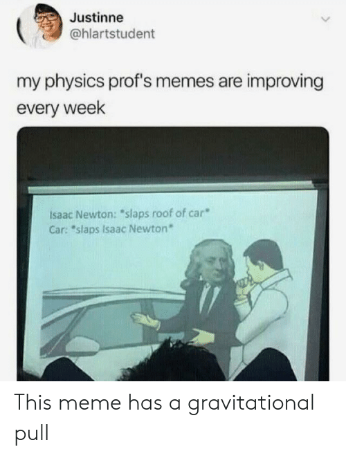 "Meme, Memes, and Physics: Justinne  @hlartstudent  my physics prof's memes are improving  every week  Isaac Newton: ""slaps roof of car  Car: ""slaps Isaac Newton* This meme has a gravitational pull"