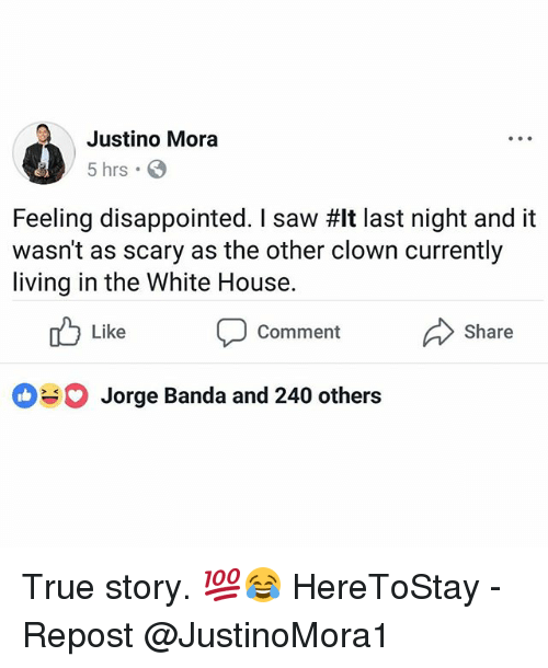 Disappointed, Memes, and Saw: Justino Mora  5 hrs  Feeling disappointed. I saw #It last night and it  wasn't as scary as the other clown currently  living in the White House  Like  Comment  Share  Jorge Banda and 240 others True story. 💯😂 HereToStay - Repost @JustinoMora1