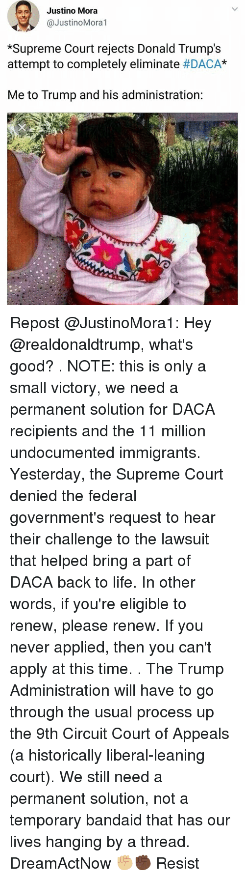 "Life, Memes, and Supreme: Justino Mora  @JustinoMora1  *Supreme Court rejects Donald Trump's  attempt to completely eliminate #DACA""  Me to Trump and his administration: Repost @JustinoMora1: Hey @realdonaldtrump, what's good? . NOTE: this is only a small victory, we need a permanent solution for DACA recipients and the 11 million undocumented immigrants. Yesterday, the Supreme Court denied the federal government's request to hear their challenge to the lawsuit that helped bring a part of DACA back to life. In other words, if you're eligible to renew, please renew. If you never applied, then you can't apply at this time. . The Trump Administration will have to go through the usual process up the 9th Circuit Court of Appeals (a historically liberal-leaning court). We still need a permanent solution, not a temporary bandaid that has our lives hanging by a thread. DreamActNow ✊🏼✊🏿 Resist"