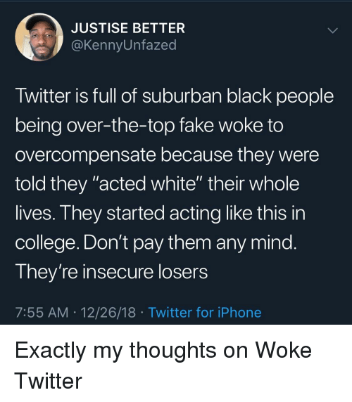 """Blackpeopletwitter, College, and Fake: JUSTISE BETTER  @KennyUnfazed  Twitter is full of suburban black people  being over-the-top fake woke to  overcompensate because they were  told they """"acted white"""" their whole  lives. They started acting like this in  college. Don't pay them any mind  They're insecure losers  7:55 AM 12/26/18 Twitter for iPhone"""