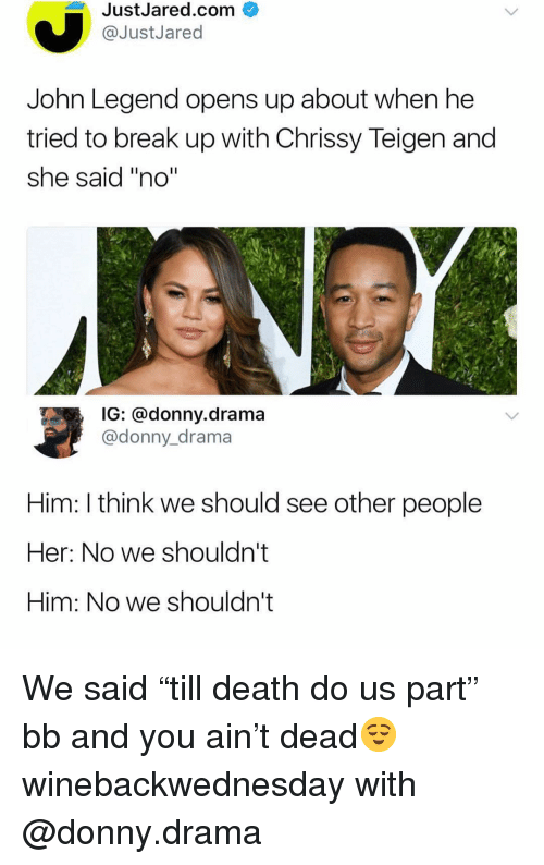 """Chrissy Teigen, Funny, and John Legend: JustJared.com  @JustJared  John Legend opens up about when he  tried to break up with Chrissy Teigen and  she said """"no""""  G: donny.drama  @donny_drama  Him: I think we should see other people  Her: No we shouldn't  Him: No we shouldn't We said """"till death do us part"""" bb and you ain't dead😌 winebackwednesday with @donny.drama"""