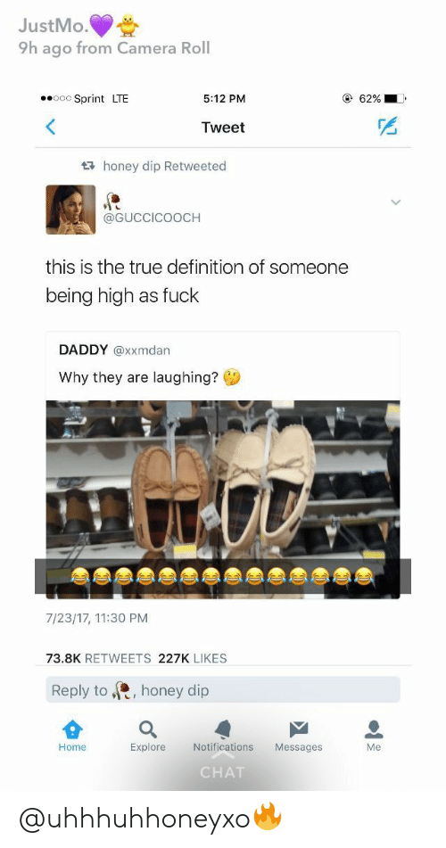 True, Camera, and Chat: JustMo.  9h ago from Camera Roll  ooc Sprint LTE  62%  5:12 PM  Tweet  t honey dip Retweeted  @GUCCICOOCH  this is the true definition of someone  being high as fuck  DADDY @xxmdan  Why they are laughing?  7/23/17, 11:30 PM  73.8K RETWEETS 227K LIKES  Reply to  honey dip  Explore  Notifications  Me  Home  Messages  CHAT @uhhhuhhoneyxo🔥