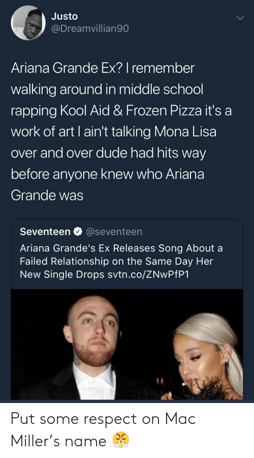 Ariana Grande, Dude, and Frozen: Justo  @Dreamvillian90  Ariana Grande Ex? I remember  walking around in middle school  rapping Kool Aid & Frozen Pizza it's a  work of art I ain't talking Mona Lisa  over and over dude had hits way  before anyone knew who Ariana  Grande was  Seventeen @seventeen  Ariana Grande's Ex Releases Song About a  Failed Relationship on the Same Day Her  New Single Drops svtn.co/ZNwPfP1 Put some respect on Mac Miller's name 😤