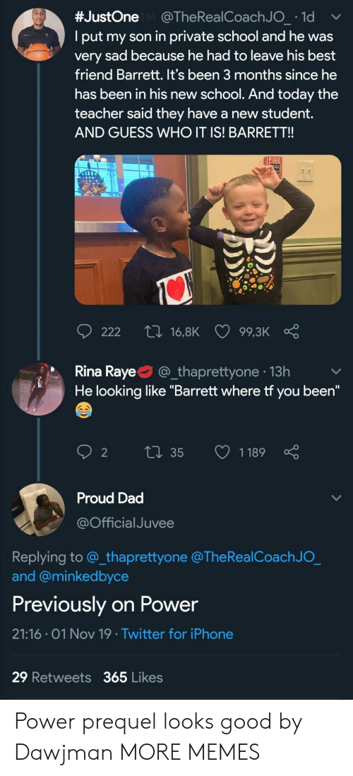 """Best Friend, Dad, and Dank:  #JustOne @The Rea l Coach J O_ 1d  Iput my son in private school and he was  very sad because he had to leave his best  friend Barrett. It's been 3 months since he  has been in his new school. And today the  teacher said they have a new ttdent.  AND GUESS WHO IT IS! BARRET!!  FIRE  ti 16,8K  222  99,3K  Rina Raye  @_thaprettyone 13h  He looking like """"Barrett where tf you been""""  Li35  1189  2  Proud Dad  @Official Juvee  Replying to @_thaprettyone @The RealCoach J O_  and @minkedbyce  Previously on Power  21:16 01 Nov 19 Twitter for iPhone  29 Retweets 365 Likes Power prequel looks good by Dawjman MORE MEMES"""