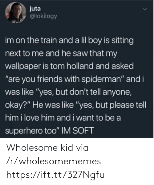 """Friends, Love, and Saw: juta  @lokilogy  im on the train and a lil boy is sitting  next to me and he saw that my  wallpaper is tom holland and asked  """"are you friends with spiderman"""" and i  was like """"yes, but don't tell anyone,  okay?"""" He was like """"yes, but please tell  him i love him and i want to be a  superhero too"""" IM SOFT Wholesome kid via /r/wholesomememes https://ift.tt/327Ngfu"""