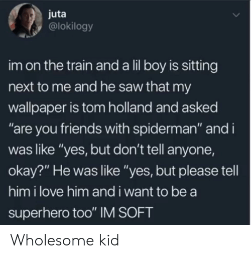 """Friends, Love, and Saw: juta  @lokilogy  im on the train and a lil boy is sitting  next to me and he saw that my  wallpaper is tom holland and asked  """"are you friends with spiderman"""" and i  was like """"yes, but don't tell anyone,  okay?"""" He was like """"yes, but please tell  him i love him and i want to be a  superhero too"""" IM SOFT Wholesome kid"""