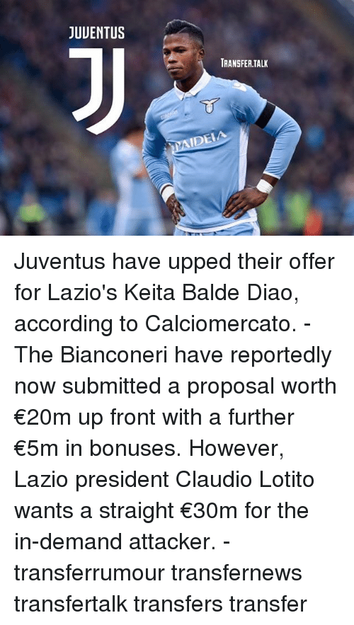 Memes, Juventus, and According: JUUENTUS  TRANSFER.TALK  IDEIA Juventus have upped their offer for Lazio's Keita Balde Diao, according to Calciomercato. - The Bianconeri have reportedly now submitted a proposal worth €20m up front with a further €5m in bonuses. However, Lazio president Claudio Lotito wants a straight €30m for the in-demand attacker. - transferrumour transfernews transfertalk transfers transfer