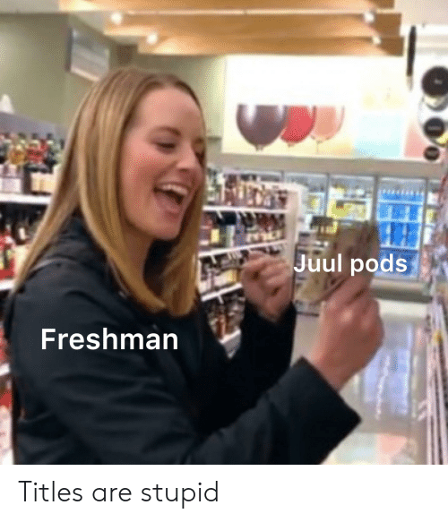 Juul Pods Freshman Titles Are Stupid | Pods Meme on ME ME