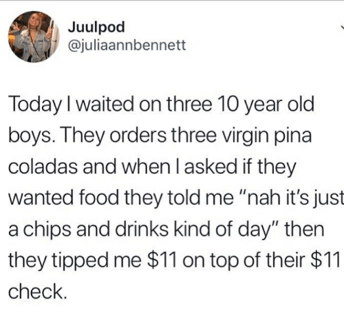 "Food, Virgin, and Today: Juulpod  @juliaannbennett  Today I waited on three 10 year old  boys. They orders three virgin pina  coladas and when l asked if they  wanted food they told me ""nah it's just  a chips and drinks kind of day"" then  they tipped me $11 on top of their $11  check"