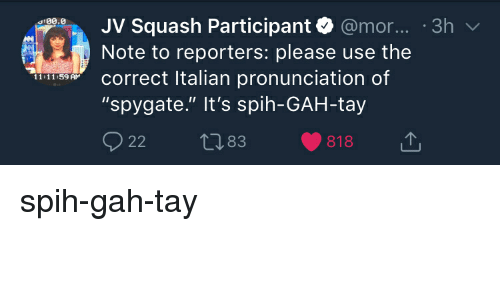 """Politics, Squash, and Italian: .JV Squash Participant @mor... 3h  :00.0  Note to reporters: please use the  Correct Italian pronunciation of  """"spygate."""" It's spih-GAH-tay  22 t83 818  11:11:59 AM spih-gah-tay"""