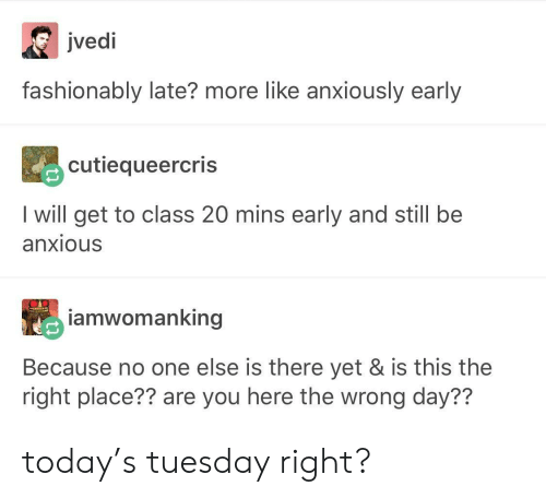 Today, Class, and One: JVeoi  fashionably late? more like anxiously early  cutiequeercris  I will get to class 20 mins early and still be  anxious  amwomanking  Because no one else is there yet & is this the  right place?? are you here the wrong day?? today's tuesday right?