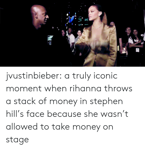 Money, Rihanna, and Stephen: jvustinbieber: a truly iconic moment when rihanna throws a stack of money in stephen hill's face because she wasn't allowed to take money on stage