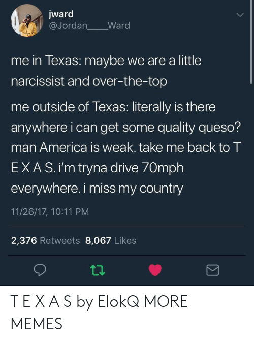 America, Dank, and Memes: jward  @Jordan Ward  me in lexas: maybe we are a little  narcissist and over-the-top  me outside of Texas: literally is there  anywhere i can get some quality queso?  man America is weak. take me back to T  EXAS.i'm tryna drive 70mph  everywhere. i miss my country  11/26/17, 10:11 PM  2,376 Retweets 8,067 Likes T E X A S by ElokQ MORE MEMES