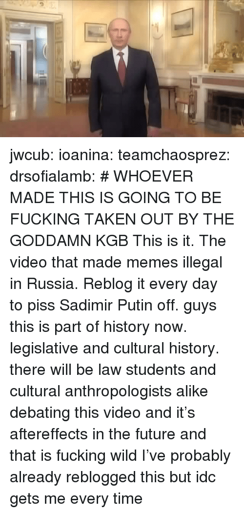 Fucking, Future, and Memes: jwcub: ioanina:  teamchaosprez:   drsofialamb: # WHOEVER MADE THIS IS GOING TO BE FUCKING TAKEN OUT BY THE GODDAMN KGB  This is it. The video that made memes illegal in Russia. Reblog it every day to piss Sadimir Putin off.   guys this is part of history now. legislative and cultural history. there will be law students and cultural anthropologists alike debating this video and it's aftereffects in the future and that is fucking wild   I've probably already reblogged this but idc gets me every time