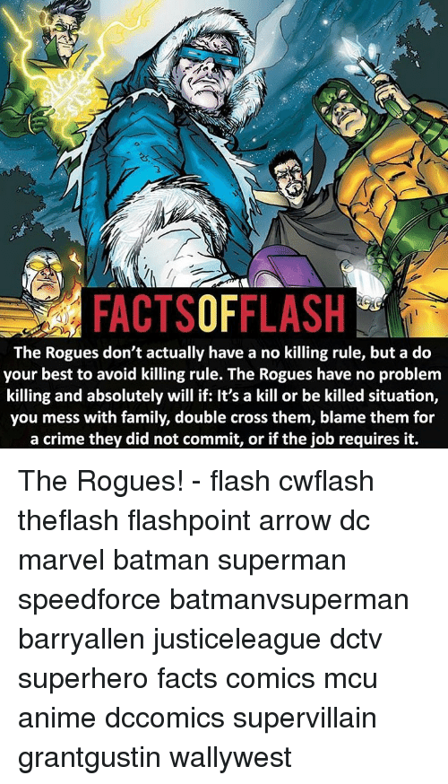Anime, Batman, and Crime: (K  3  FACTSOFFLASH  The Rogues don't actually have a no killing rule, but a do  your best to avoid killing rule. The Rogues have no problem  killing and absolutely will if: It's a kill or be killed situation,  you mess with family, double cross them, blame them for  a crime they did not commit, or if the job requires it. The Rogues! - flash cwflash theflash flashpoint arrow dc marvel batman superman speedforce batmanvsuperman barryallen justiceleague dctv superhero facts comics mcu anime dccomics supervillain grantgustin wallywest
