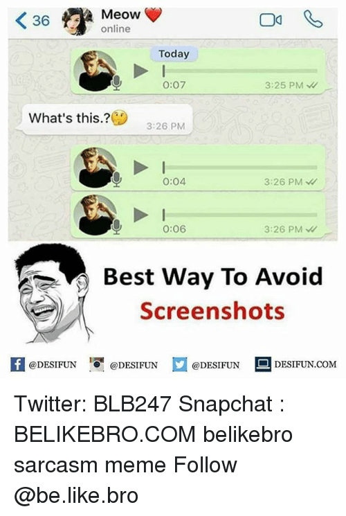 Be Like, Meme, and Memes: K 36  A Meow  online  Today  O: O7  3:25 PM  What's this?  3:26 PM  0:04  3:26 PM  0:06  3:26 PM  Best Way To Avoid  Screenshots  If @DESIFUN  @DESIFUN  @DESIFUN  DESIFUN COM Twitter: BLB247 Snapchat : BELIKEBRO.COM belikebro sarcasm meme Follow @be.like.bro
