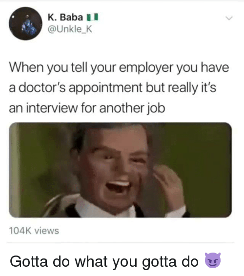 Dank, Baba, and 🤖: K. Baba I  @Unkle_K  When you tell your employer you have  a doctor's appointment but really it's  an interview for another job  104K views Gotta do what you gotta do 😈