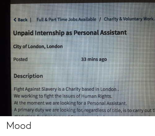 Mood, Work, and Jobs: K Back | Full & Part Time Jobs Available / Charity & Voluntary Work  Unpaid Internship as Personal Assistant  City of London, Londorn  Posted  33 mins ago  Descriptiorn  Fight Against Slavery is a Charity based in London  We working to fight the issues of Human Rights.  At the moment we are looking for a Personal Assistant.  A primary duty we are looking for, regardless of title, is to carry out t Mood