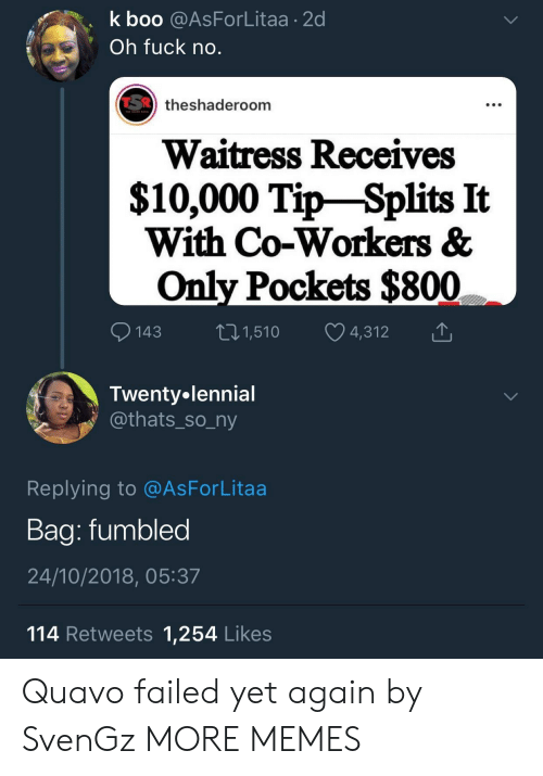 Boo, Dank, and Memes: k boo @AsForLitaa 2d  Oh fuck no  theshaderoom  Waitress Receives  $10,000 Tip-Splits It  With Co-Workers &  Only Pockets $800  143 1,510 4,312  Twenty.lennial  athats_so_ny  Replying to @AsForLitaa  Baa: fumbled  24/10/2018, 05:37  114 Retweets 1,254 Likes Quavo failed yet again by SvenGz MORE MEMES